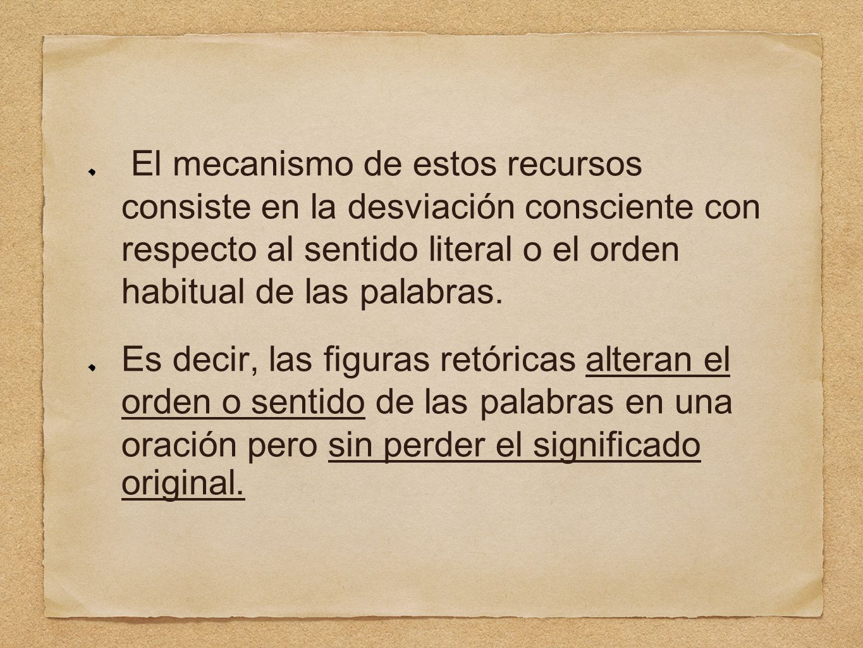 El mecanismo de estos recursos consiste en la desviación consciente con respecto al sentido literal o el orden habitual de las palabras.