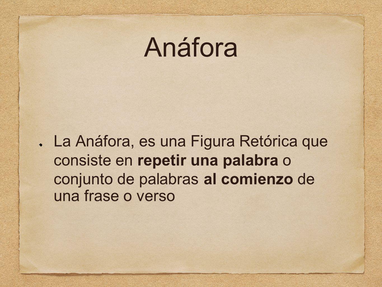 Anáfora La Anáfora, es una Figura Retórica que consiste en repetir una palabra o conjunto de palabras al comienzo de una frase o verso.