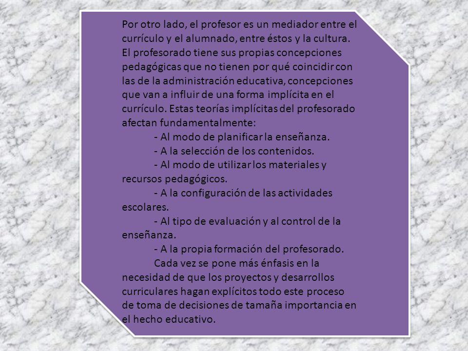 Por otro lado, el profesor es un mediador entre el currículo y el alumnado, entre éstos y la cultura. El profesorado tiene sus propias concepciones pedagógicas que no tienen por qué coincidir con las de la administración educativa, concepciones que van a influir de una forma implícita en el currículo. Estas teorías implícitas del profesorado afectan fundamentalmente: