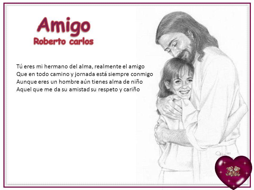Amigo Roberto carlos Tú eres mi hermano del alma, realmente el amigo