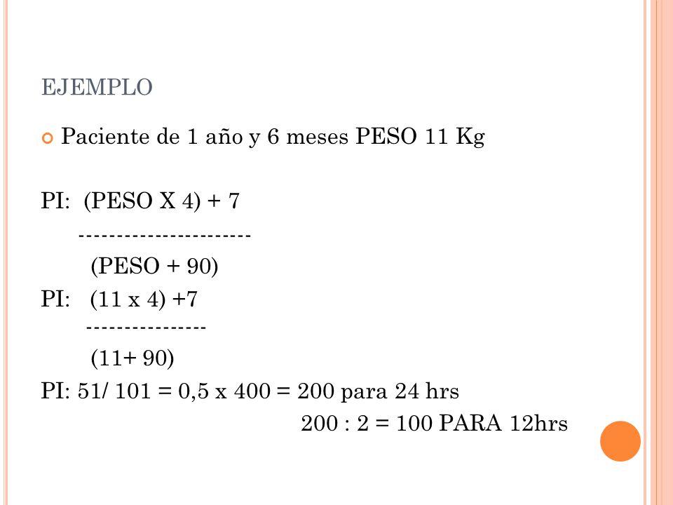ejemplo Paciente de 1 año y 6 meses PESO 11 Kg PI: (PESO X 4) + 7