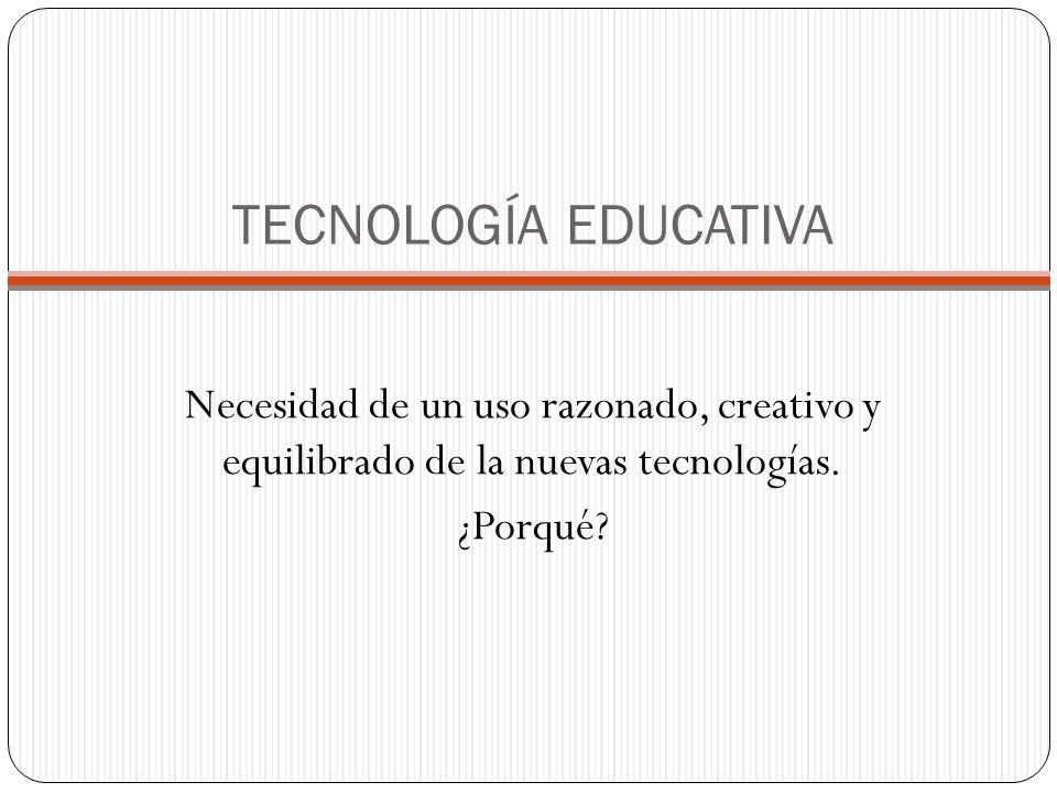 TECNOLOGÍA EDUCATIVA Necesidad de un uso razonado, creativo y equilibrado de la nuevas tecnologías.