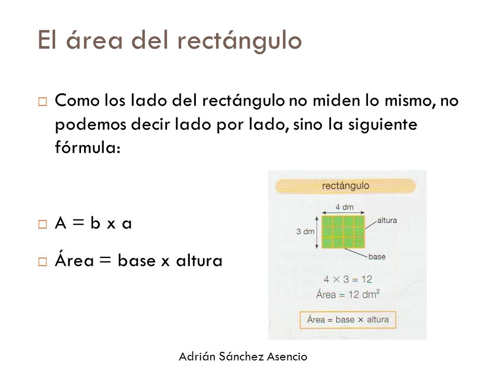10 El área del rectángulo. Como los lado del rectángulo no miden lo mismo, no podemos decir lado por lado, sino la siguiente fórmula: