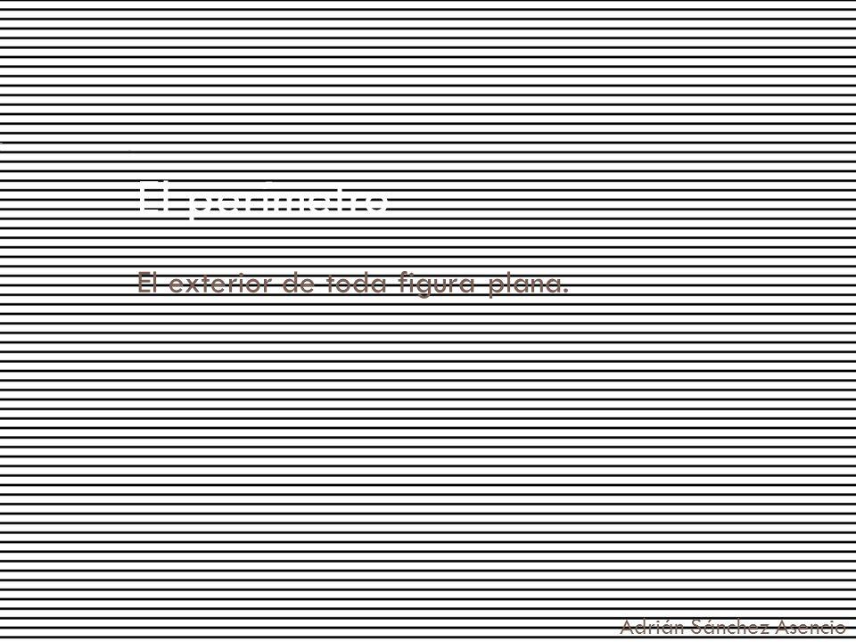 El perímetro El exterior de toda figura plana. Adrián Sánchez Asencio