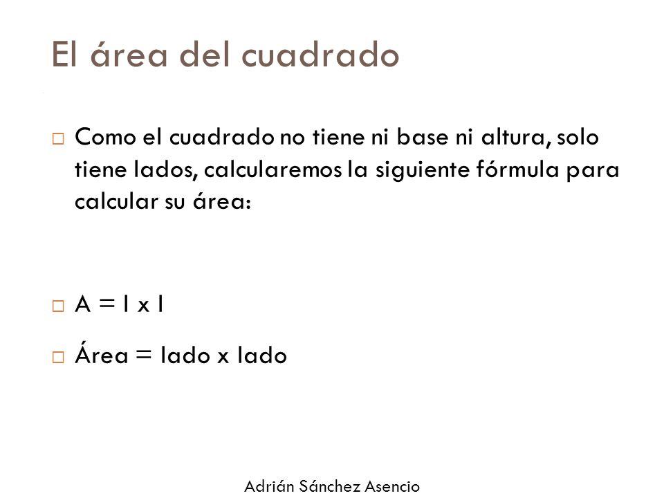 El área del cuadrado Como el cuadrado no tiene ni base ni altura, solo tiene lados, calcularemos la siguiente fórmula para calcular su área: