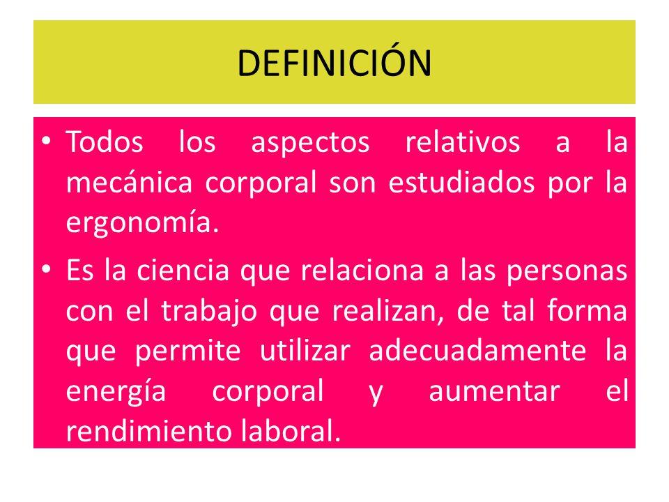 DEFINICIÓN Todos los aspectos relativos a la mecánica corporal son estudiados por la ergonomía.