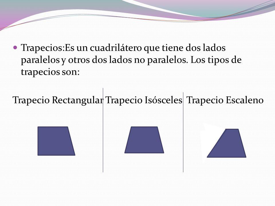 Trapecios:Es un cuadrilátero que tiene dos lados paralelos y otros dos lados no paralelos. Los tipos de trapecios son: