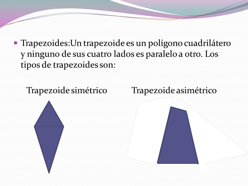 Trapezoides:Un trapezoide es un polígono cuadrilátero y ninguno de sus cuatro lados es paralelo a otro. Los tipos de trapezoides son: