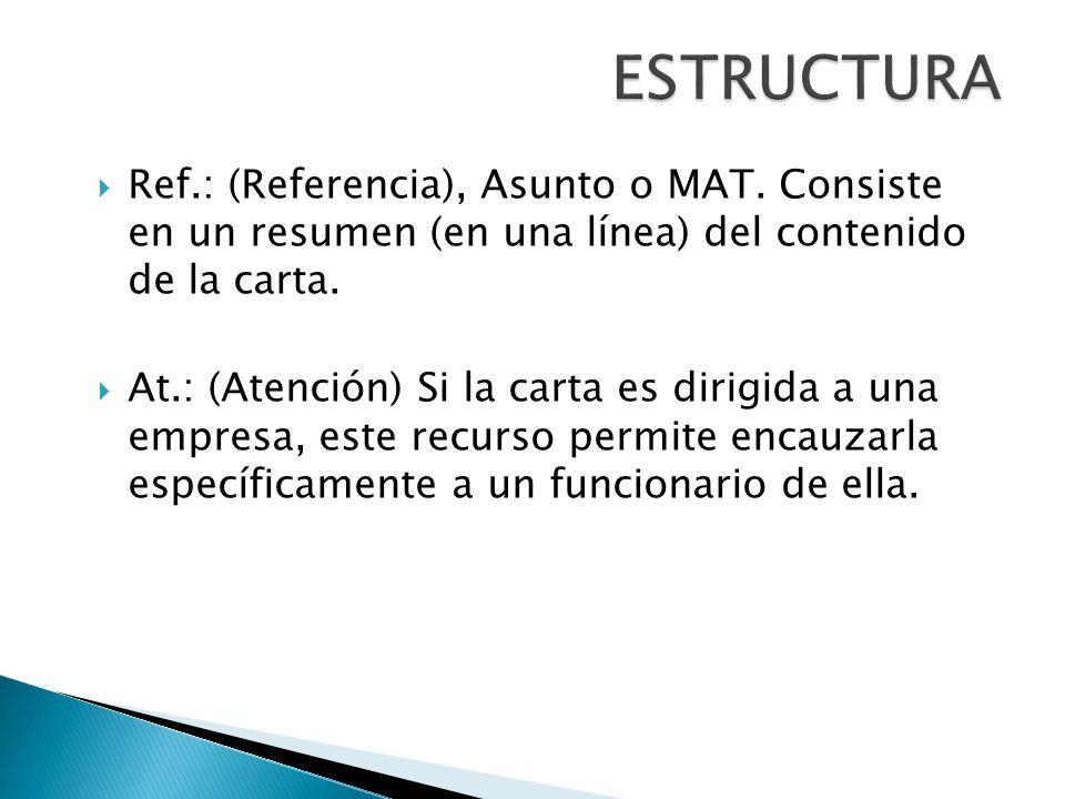 ESTRUCTURA Ref.: (Referencia), Asunto o MAT. Consiste en un resumen (en una línea) del contenido de la carta.