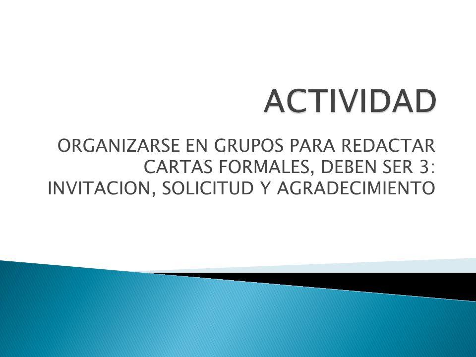 ACTIVIDAD ORGANIZARSE EN GRUPOS PARA REDACTAR CARTAS FORMALES, DEBEN SER 3: INVITACION, SOLICITUD Y AGRADECIMIENTO.