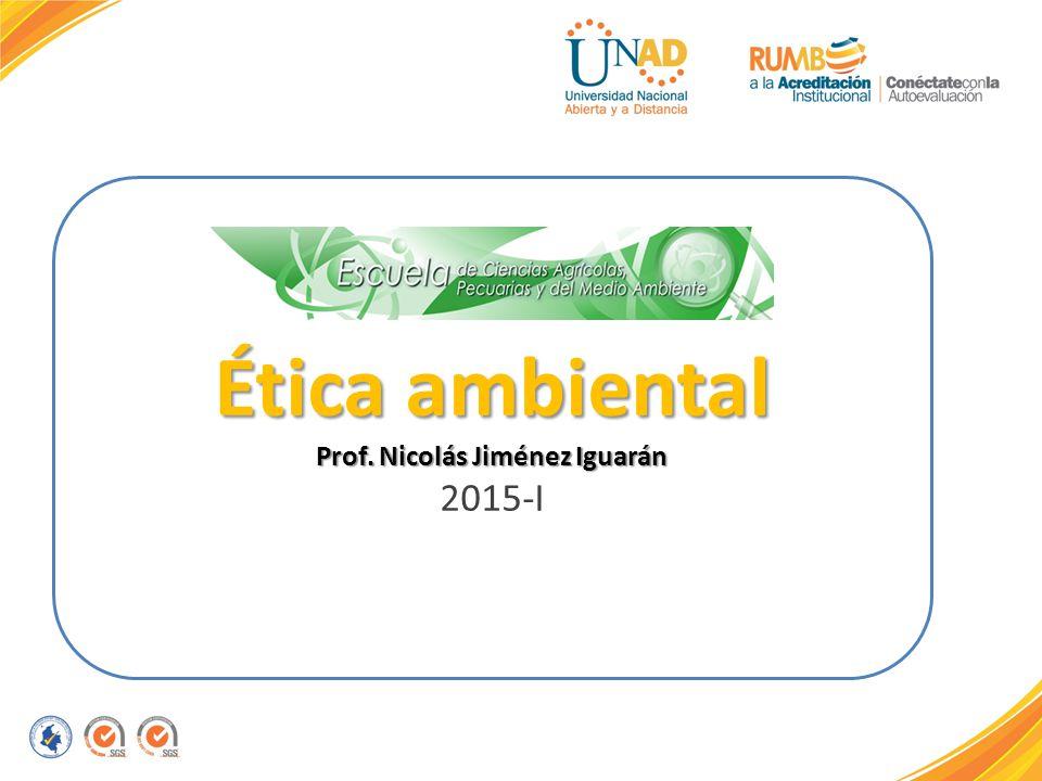 Ética ambiental Prof. Nicolás Jiménez Iguarán 2015-I