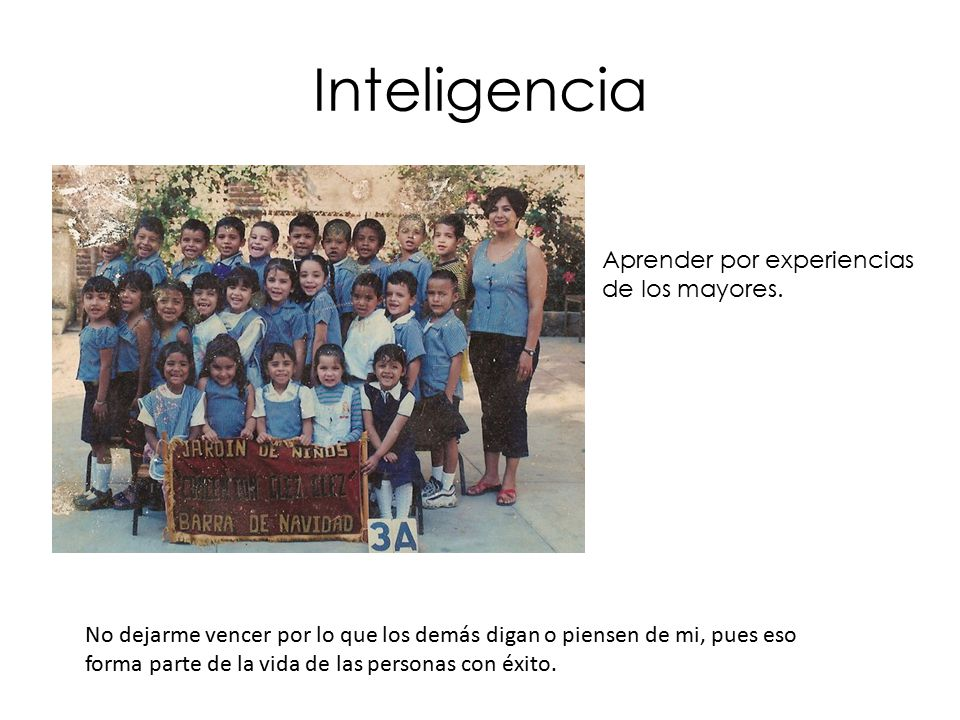 Inteligencia Aprender por experiencias de los mayores.