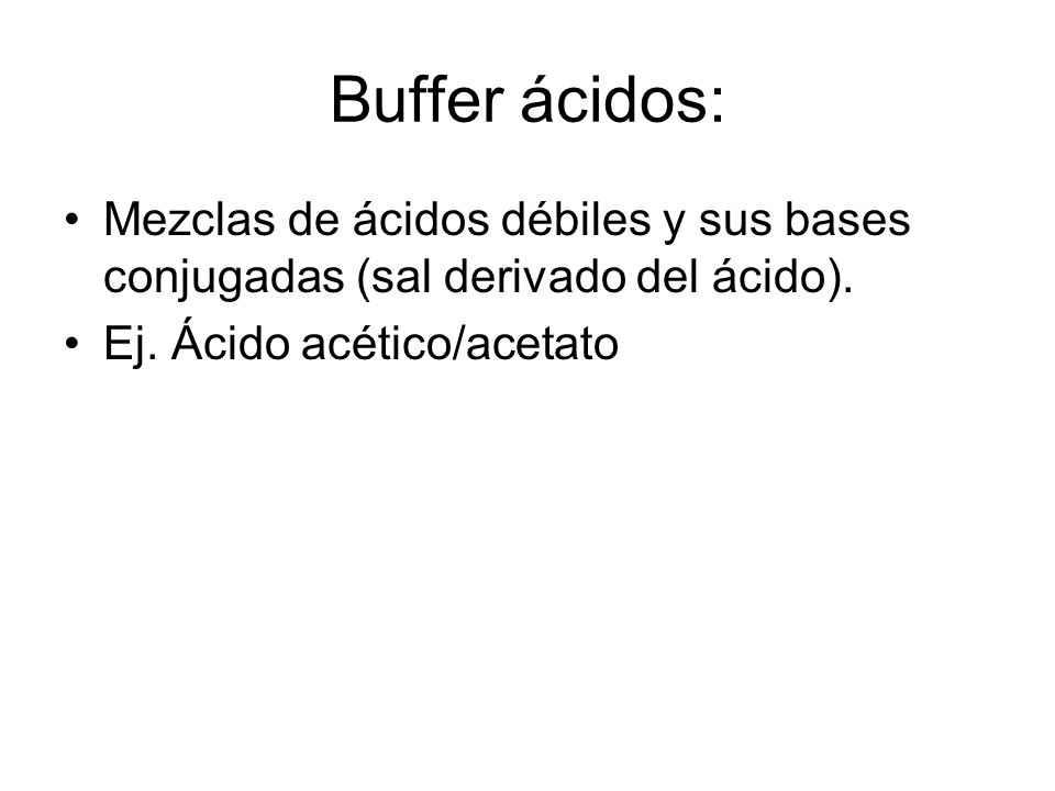Buffer ácidos: Mezclas de ácidos débiles y sus bases conjugadas (sal derivado del ácido).