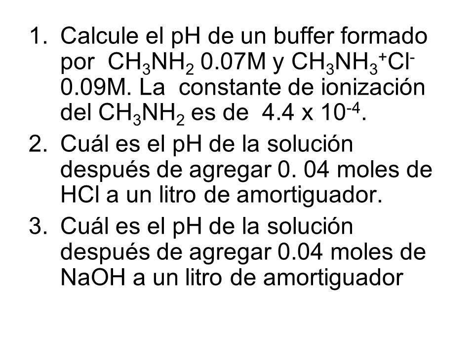 Calcule el pH de un buffer formado por CH3NH2 0. 07M y CH3NH3+Cl- 0