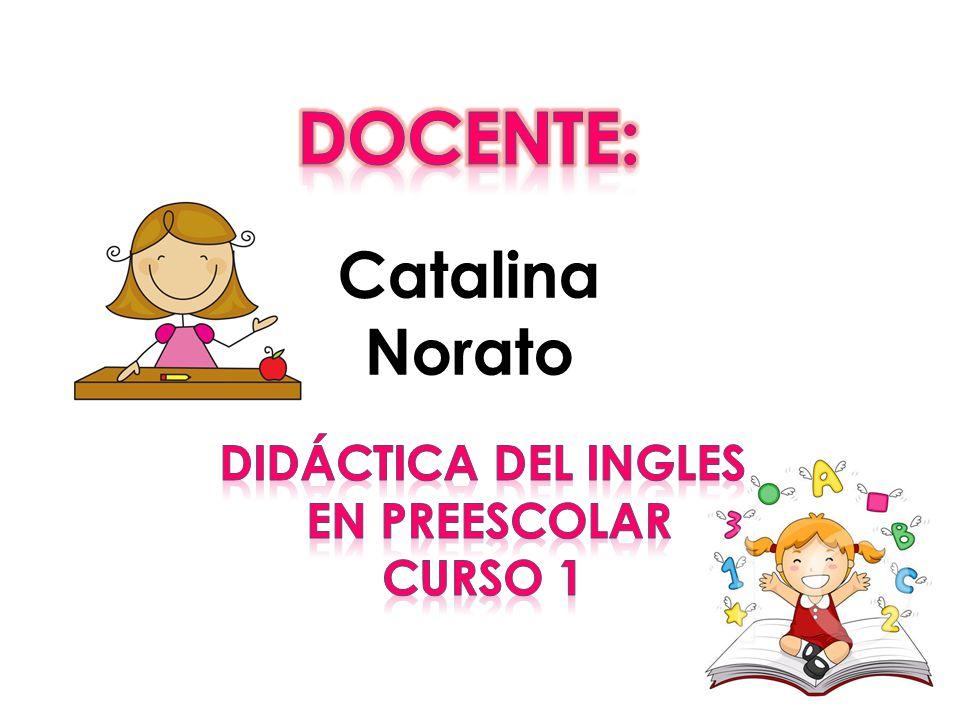 Docente: Catalina Norato Didáctica del ingles en preescolar Curso 1
