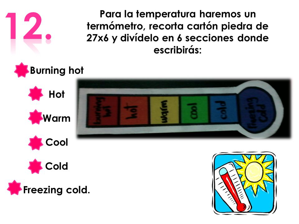12. Para la temperatura haremos un termómetro, recorta cartón piedra de 27x6 y divídelo en 6 secciones donde escribirás:
