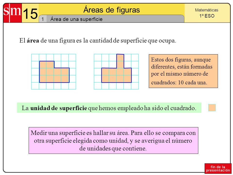 15 Áreas de figuras. Matemáticas. 1º ESO. 1. Área de una superficie. El área de una figura es la cantidad de superficie que ocupa.