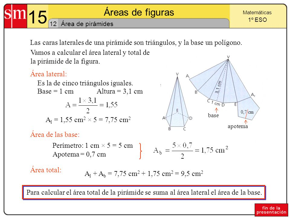 15 Áreas de figuras. Matemáticas. 1º ESO. 12. Área de pirámides. Las caras laterales de una pirámide son triángulos, y la base un polígono.