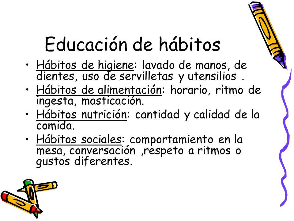 Educación de hábitos Hábitos de higiene: lavado de manos, de dientes, uso de servilletas y utensilios .