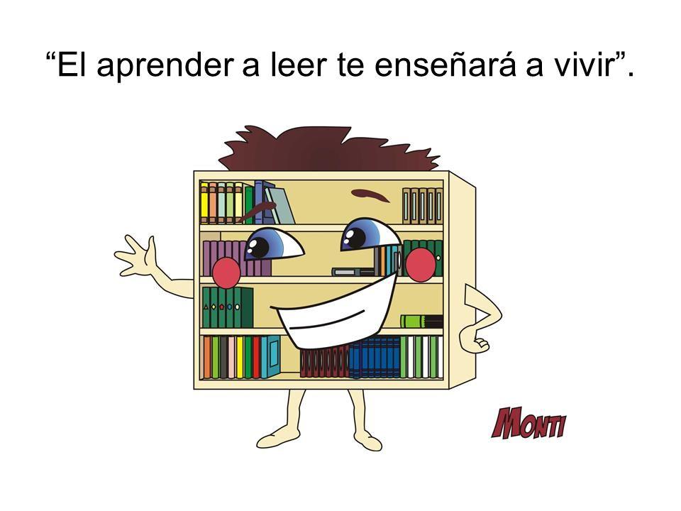 El aprender a leer te enseñará a vivir .