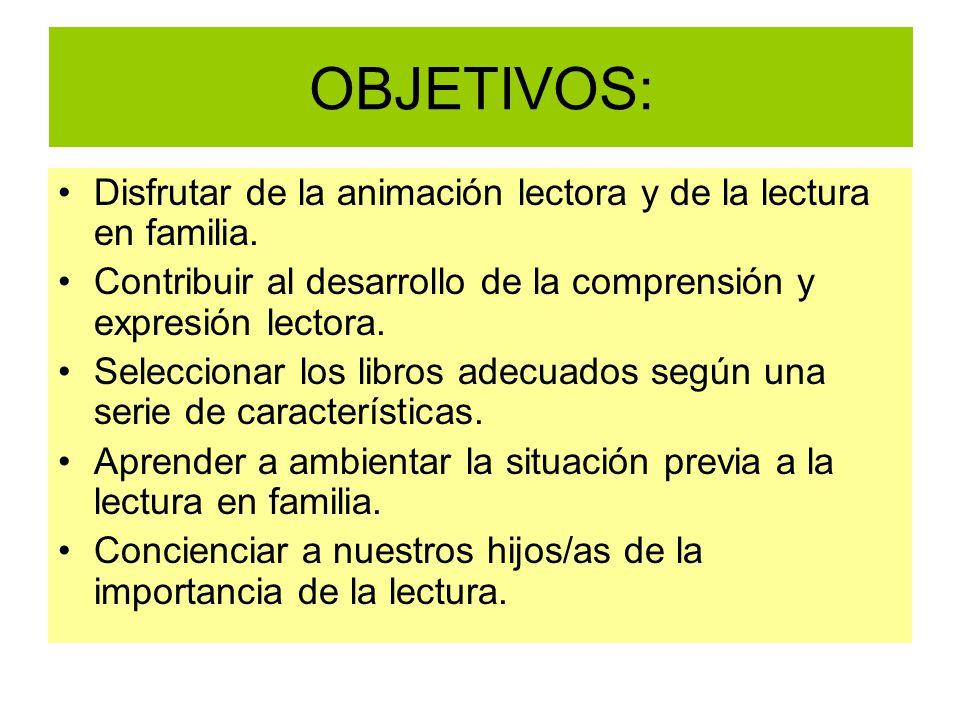 OBJETIVOS: Disfrutar de la animación lectora y de la lectura en familia. Contribuir al desarrollo de la comprensión y expresión lectora.