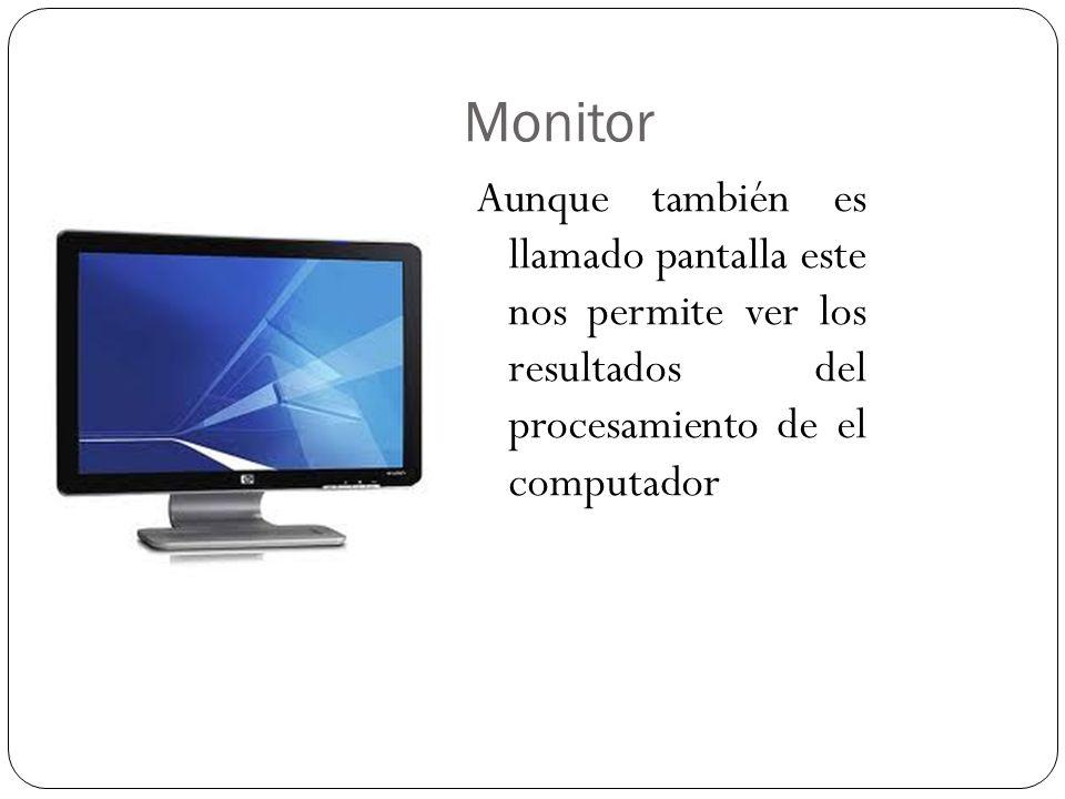 Monitor Aunque también es llamado pantalla este nos permite ver los resultados del procesamiento de el computador.