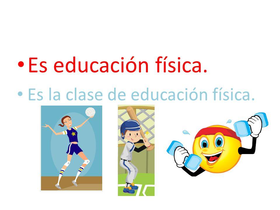 Es educación física. Es la clase de educación física.