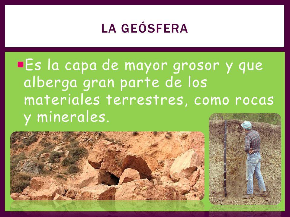 La geósfera Es la capa de mayor grosor y que alberga gran parte de los materiales terrestres, como rocas y minerales.