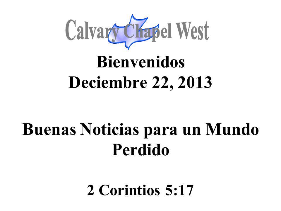 Calvary Chapel West Bienvenidos Deciembre 22, 2013 Buenas Noticias para un Mundo Perdido 2 Corintios 5:17.