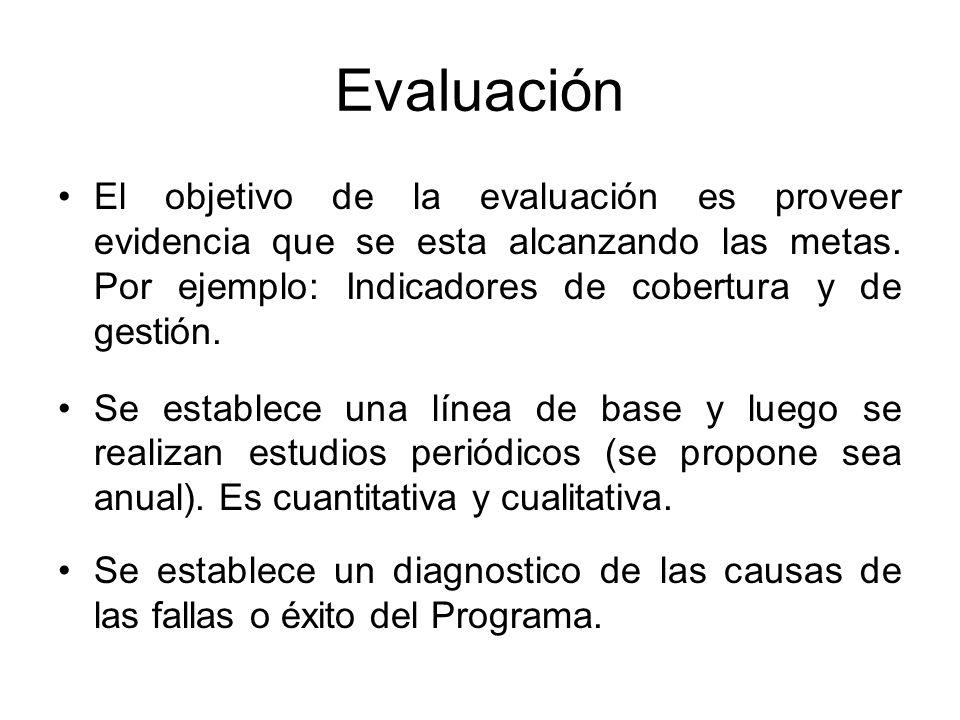 Evaluación El objetivo de la evaluación es proveer evidencia que se esta alcanzando las metas. Por ejemplo: Indicadores de cobertura y de gestión.