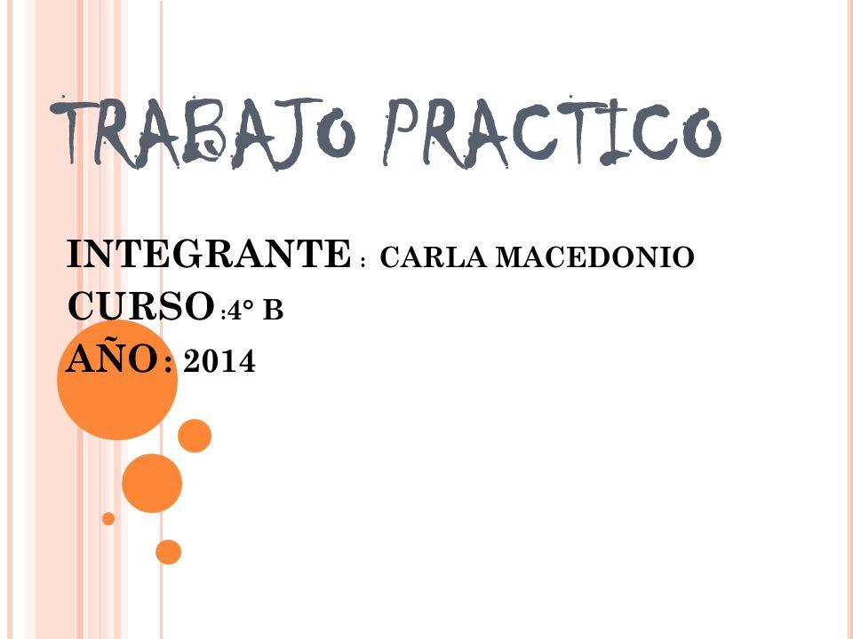 INTEGRANTE : CARLA MACEDONIO CURSO :4° B AÑO : 2014