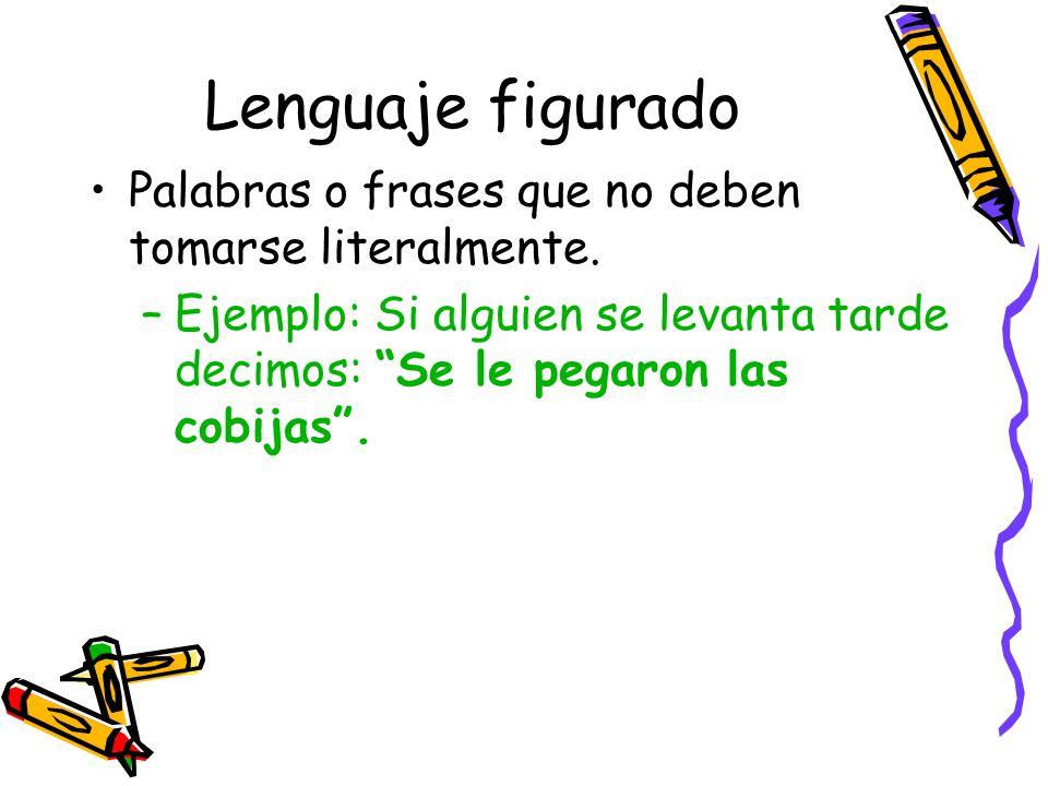 Lenguaje figurado Palabras o frases que no deben tomarse literalmente.