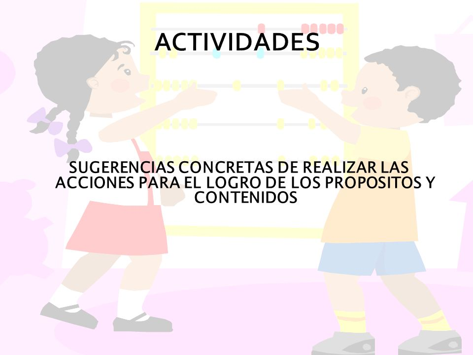 ACTIVIDADES SUGERENCIAS CONCRETAS DE REALIZAR LAS ACCIONES PARA EL LOGRO DE LOS PROPOSITOS Y CONTENIDOS.