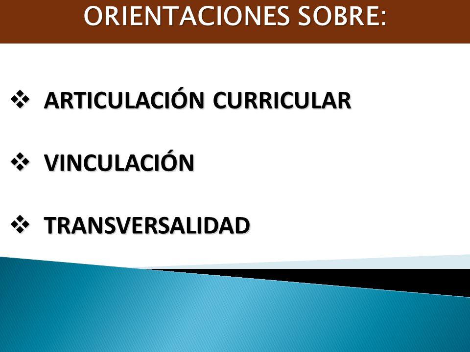 ORIENTACIONES SOBRE: ARTICULACIÓN CURRICULAR VINCULACIÓN TRANSVERSALIDAD