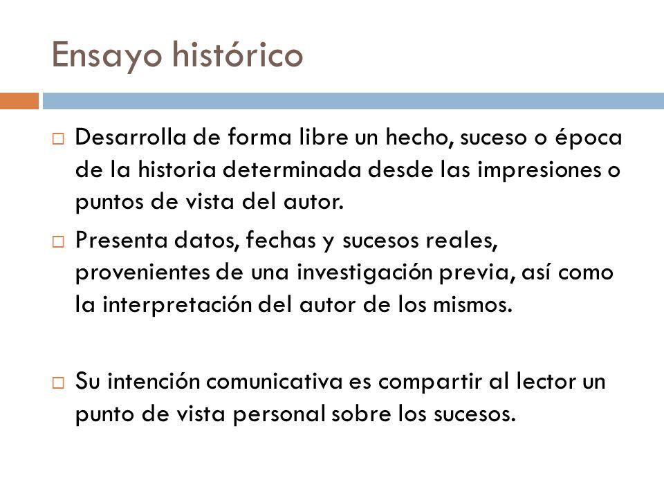 Ensayo histórico Desarrolla de forma libre un hecho, suceso o época de la historia determinada desde las impresiones o puntos de vista del autor.
