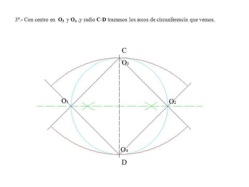 3º.- Con centro en O3 y O4 ,y radio C-D trazamos los arcos de circunferencia que vemos.
