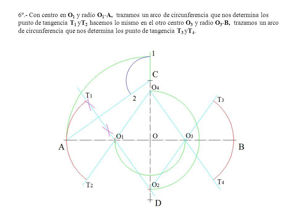 6º.- Con centro en O1 y radio O1-A, trazamos un arco de circunferencia que nos determina los punto de tangencia T1 yT2 hacemos lo mismo en el otro centro O3 y radio O3-B, trazamos un arco de circunferencia que nos determina los punto de tangencia T3 yT4.