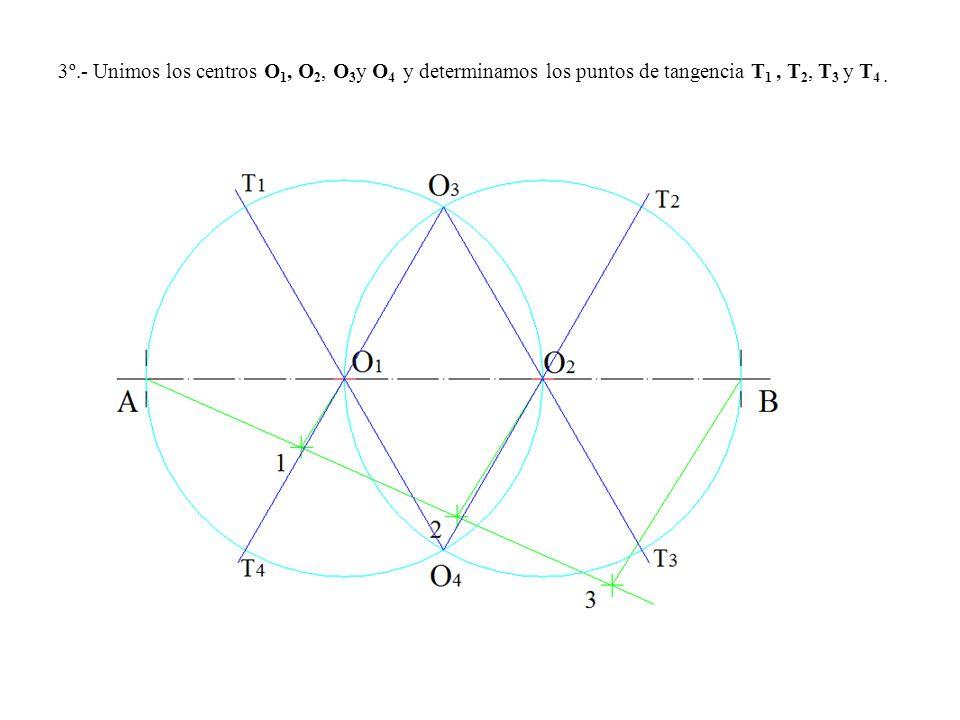 3º.- Unimos los centros O1, O2, O3y O4 y determinamos los puntos de tangencia T1 , T2, T3 y T4 .