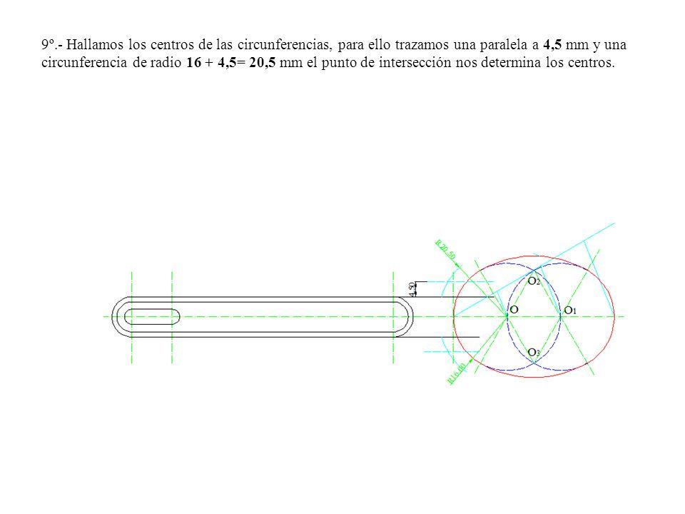 9º.- Hallamos los centros de las circunferencias, para ello trazamos una paralela a 4,5 mm y una circunferencia de radio 16 + 4,5= 20,5 mm el punto de intersección nos determina los centros.