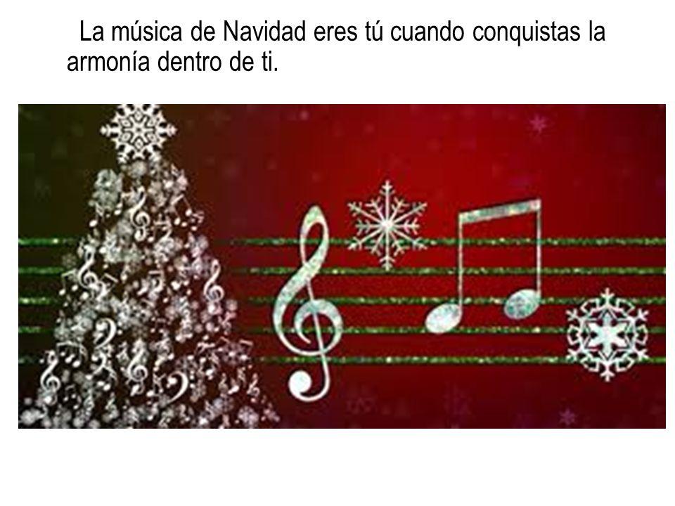 La música de Navidad eres tú cuando conquistas la armonía dentro de ti.