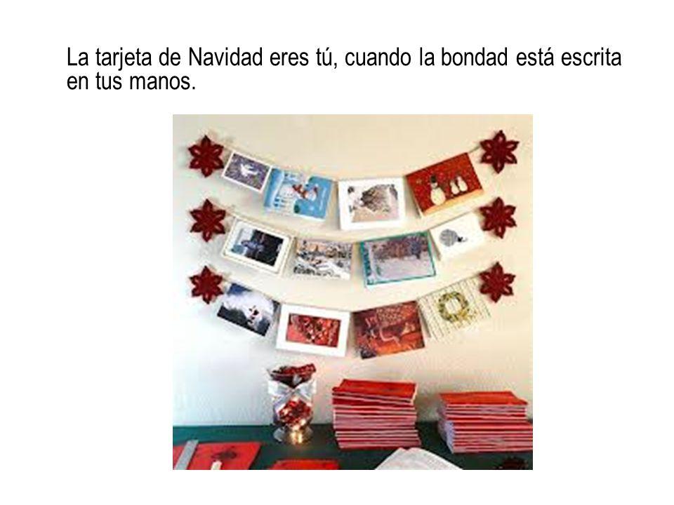 La tarjeta de Navidad eres tú, cuando la bondad está escrita en tus manos.