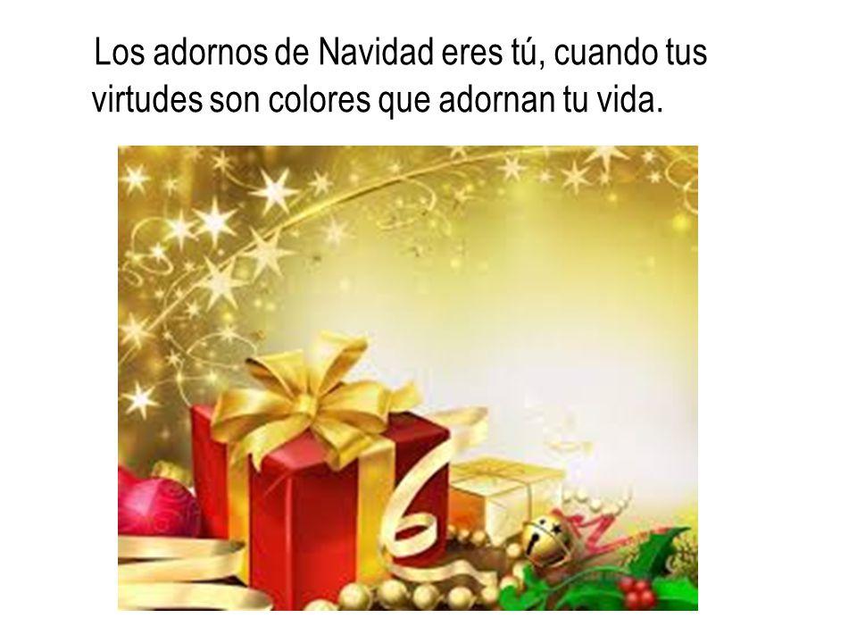 Los adornos de Navidad eres tú, cuando tus virtudes son colores que adornan tu vida.