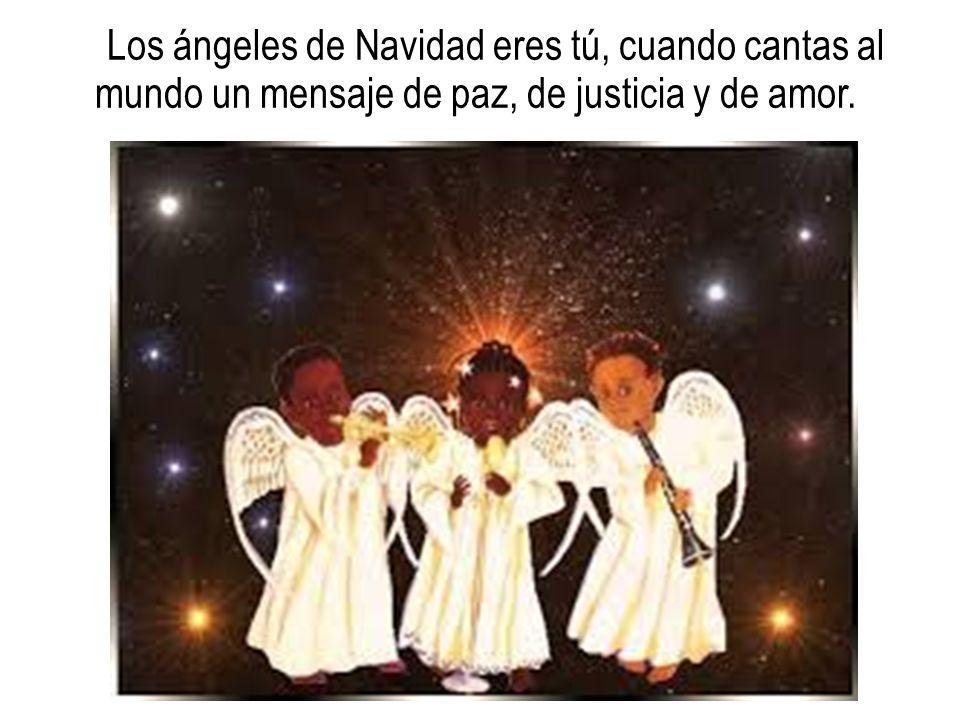 Los ángeles de Navidad eres tú, cuando cantas al mundo un mensaje de paz, de justicia y de amor.