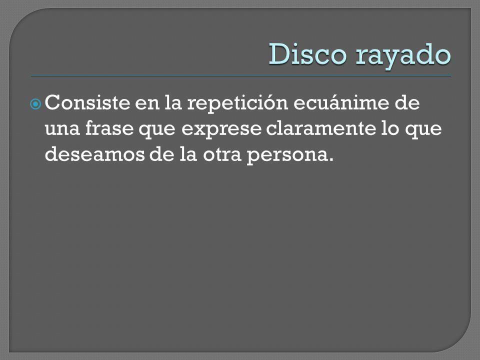 Disco rayado Consiste en la repetición ecuánime de una frase que exprese claramente lo que deseamos de la otra persona.
