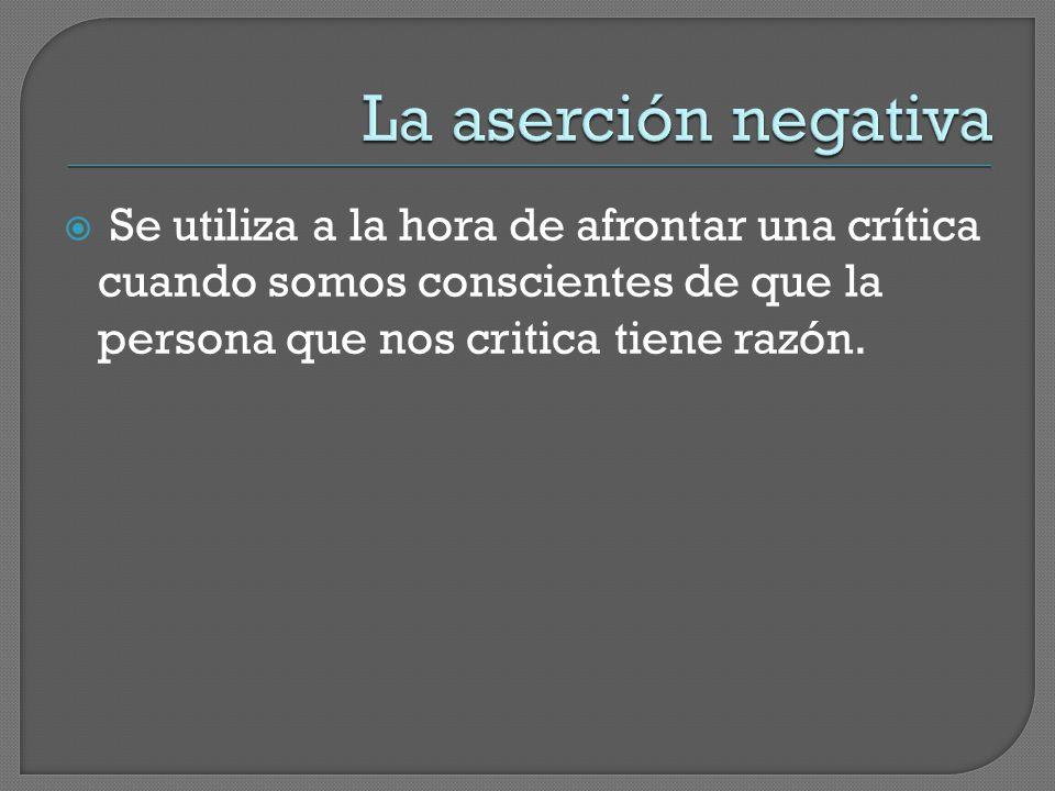 La aserción negativa Se utiliza a la hora de afrontar una crítica cuando somos conscientes de que la persona que nos critica tiene razón.