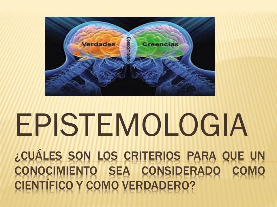 EPISTEMOLOGIA ¿Cuáles son los criterios para que un conocimiento sea considerado como científico y como verdadero