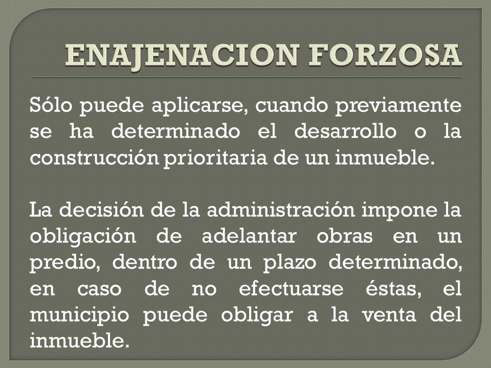 ENAJENACION FORZOSA Sólo puede aplicarse, cuando previamente se ha determinado el desarrollo o la construcción prioritaria de un inmueble.