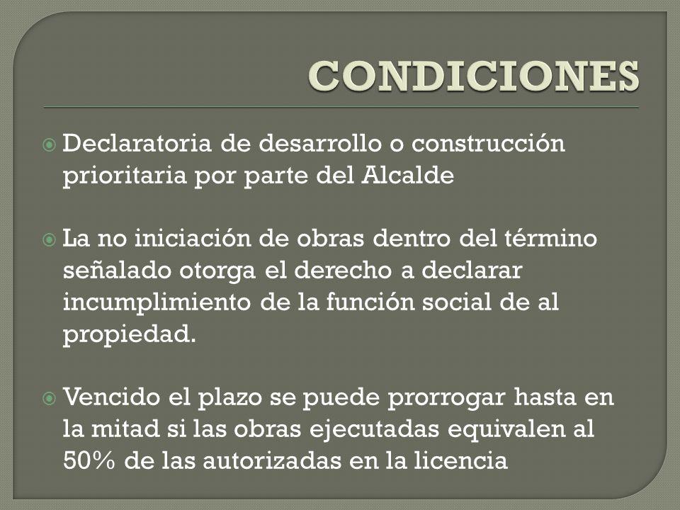 CONDICIONES Declaratoria de desarrollo o construcción prioritaria por parte del Alcalde.
