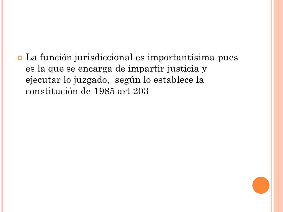 La función jurisdiccional es importantísima pues es la que se encarga de impartir justicia y ejecutar lo juzgado, según lo establece la constitución de 1985 art 203