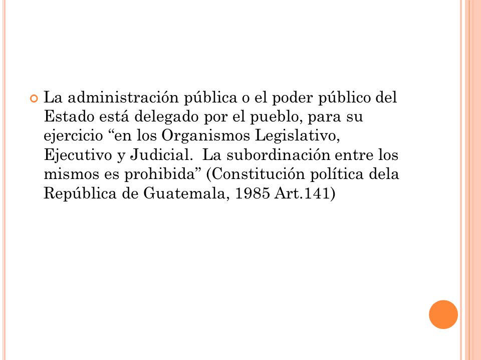 La administración pública o el poder público del Estado está delegado por el pueblo, para su ejercicio en los Organismos Legislativo, Ejecutivo y Judicial.